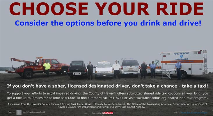In an effort to raise awareness about the dangers of drinking and driving, and to promote the Hawai'i County shared ride taxi program, the Impaired Driving Task force recently developed two new posters. With the help of various county agencies, community organizations and private professionals, pictures were shot at two prominent Hilo locations.